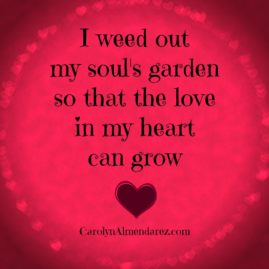 I weed out my souls garden so that the love in my heart can grow