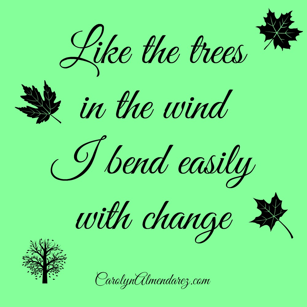 Like the trees in the wind I bend easily with change, Carolyn Flynn Almendarez