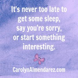 It's never too late to get some sleep, say you're sorry, or start something interesting