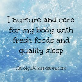 I nurture and care for my body with fresh foods and quality sleep