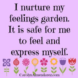 I nurture my feelings garden It is safe for me to feel and express myself
